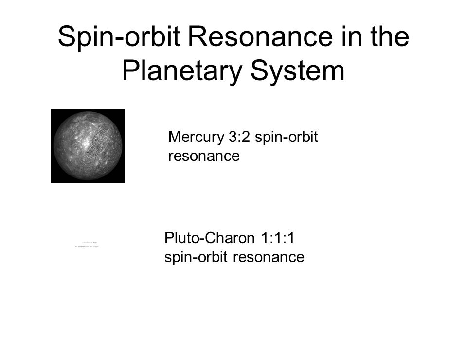 Spin-orbit Resonance in the Planetary System Mercury 3:2 spin-orbit resonance Pluto-Charon 1:1:1 spin-orbit resonance