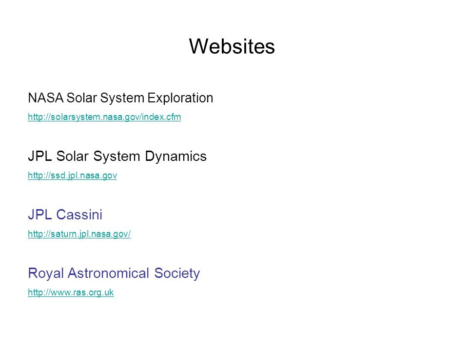 Websites NASA Solar System Exploration http://solarsystem.nasa.gov/index.cfm JPL Solar System Dynamics http://ssd.jpl.nasa.gov JPL Cassini http://saturn.jpl.nasa.gov/ Royal Astronomical Society http://www.ras.org.uk