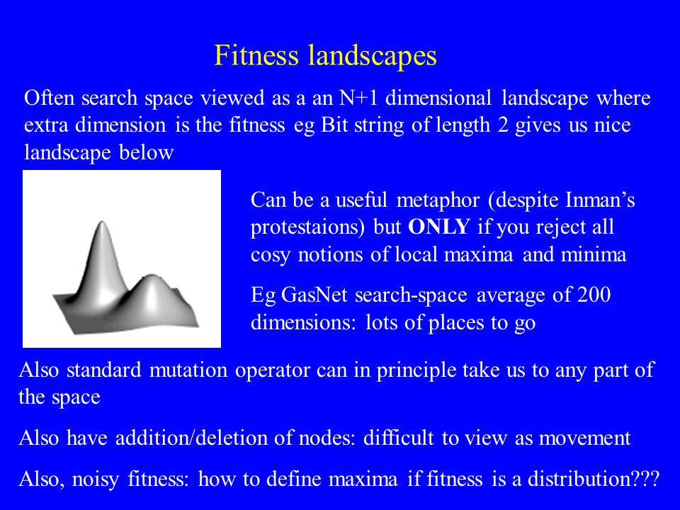 Fitness landscapes Often search space viewed as a an N+1 dimensional landscape where extra dimension is the fitness eg Bit string of length 2 gives us nice landscape below Can be a useful metaphor (despite Inman's protestaions) but ONLY if you reject all cosy notions of local maxima and minima Eg GasNet search-space average of 200 dimensions: lots of places to go Also standard mutation operator can in principle take us to any part of the space Also have addition/deletion of nodes: difficult to view as movement Also, noisy fitness: how to define maxima if fitness is a distribution