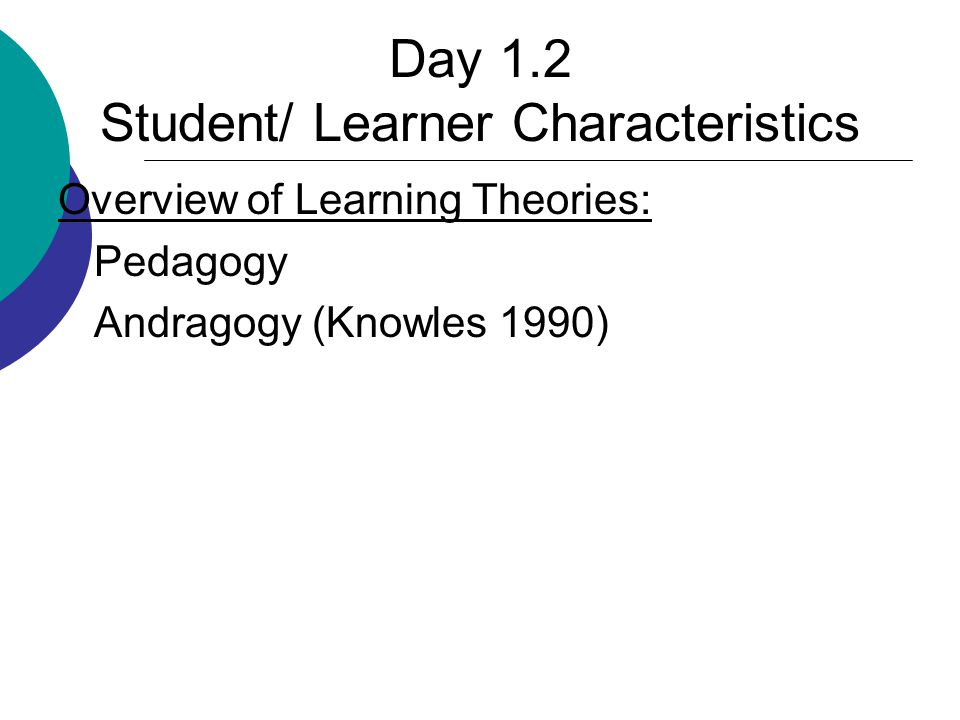 Day 1.2 Student/ Learner Characteristics Overview of Learning Theories: Pedagogy Andragogy (Knowles 1990)