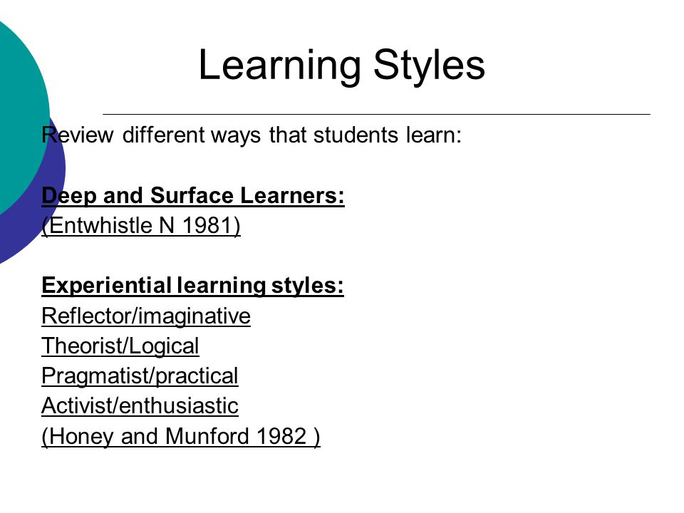 Learning Styles Review different ways that students learn: Deep and Surface Learners: (Entwhistle N 1981) Experiential learning styles: Reflector/imaginative Theorist/Logical Pragmatist/practical Activist/enthusiastic (Honey and Munford 1982 )