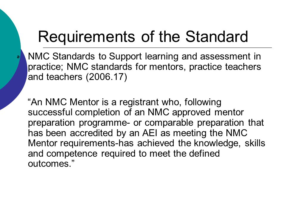 Requirements of the Standard هNMC Standards to Support learning and assessment in practice; NMC standards for mentors, practice teachers and teachers (2006.17) An NMC Mentor is a registrant who, following successful completion of an NMC approved mentor preparation programme- or comparable preparation that has been accredited by an AEI as meeting the NMC Mentor requirements-has achieved the knowledge, skills and competence required to meet the defined outcomes.