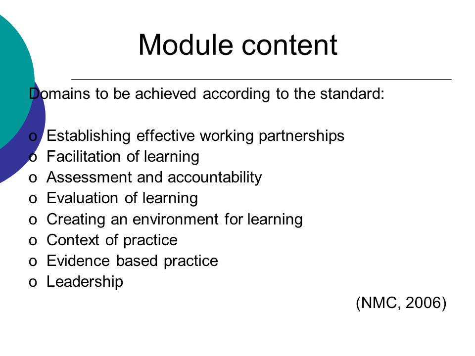 Module content Domains to be achieved according to the standard: oEstablishing effective working partnerships oFacilitation of learning oAssessment and accountability oEvaluation of learning oCreating an environment for learning oContext of practice oEvidence based practice oLeadership (NMC, 2006)