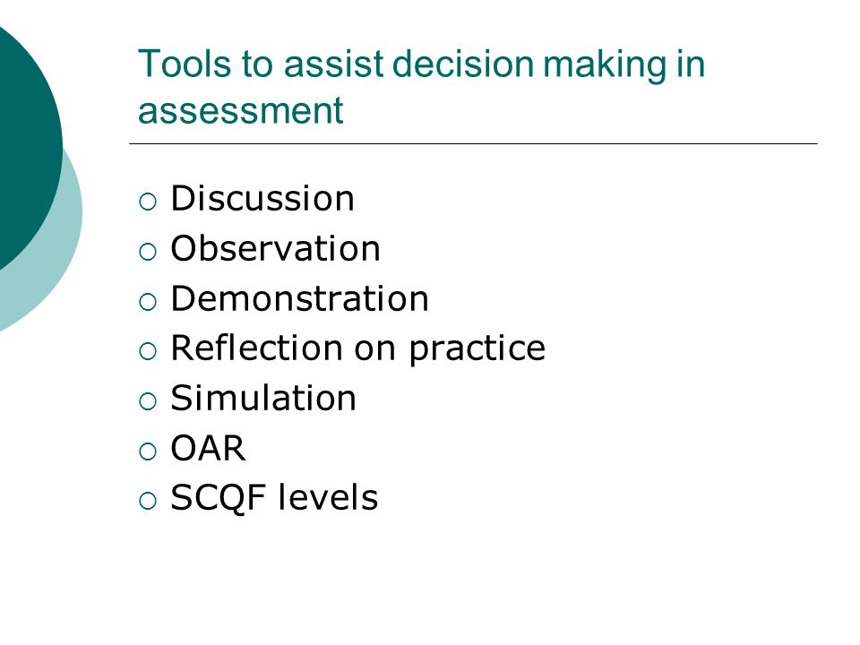 Tools to assist decision making in assessment  Discussion  Observation  Demonstration  Reflection on practice  Simulation  OAR  SCQF levels