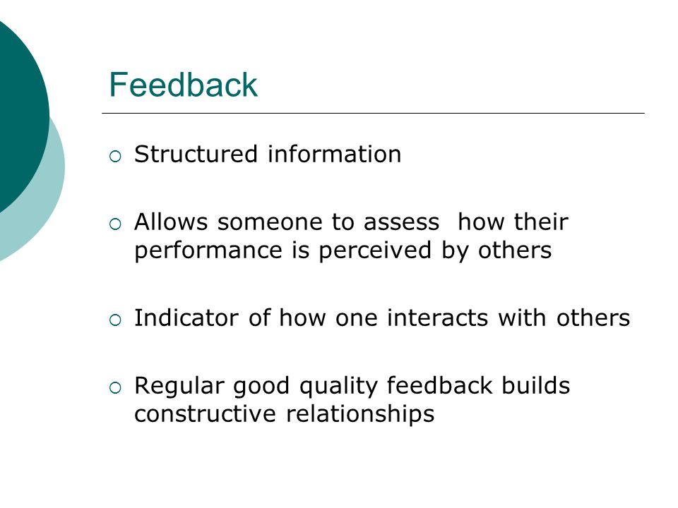 Feedback  Structured information  Allows someone to assess how their performance is perceived by others  Indicator of how one interacts with others  Regular good quality feedback builds constructive relationships