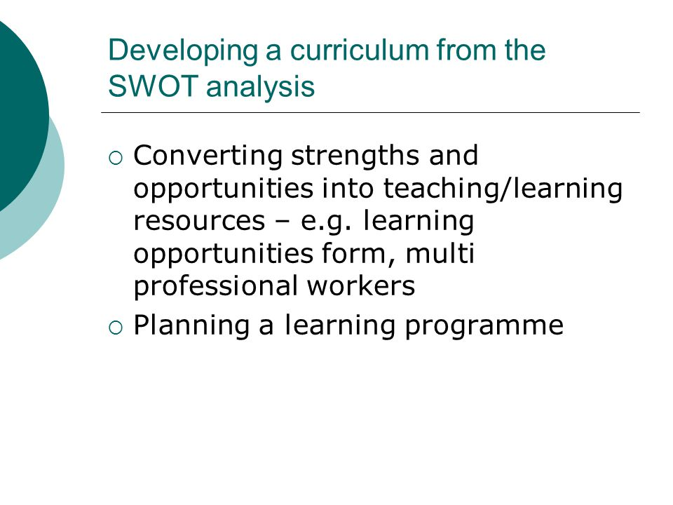 Developing a curriculum from the SWOT analysis  Converting strengths and opportunities into teaching/learning resources – e.g.