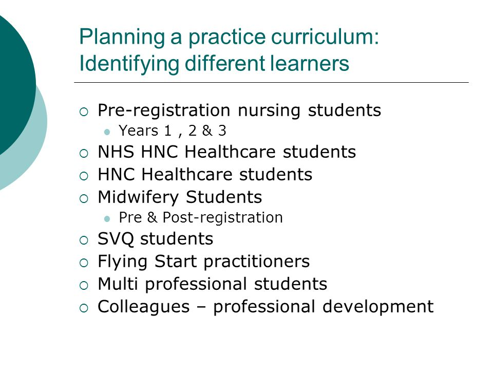Planning a practice curriculum: Identifying different learners  Pre-registration nursing students Years 1, 2 & 3  NHS HNC Healthcare students  HNC Healthcare students  Midwifery Students Pre & Post-registration  SVQ students  Flying Start practitioners  Multi professional students  Colleagues – professional development