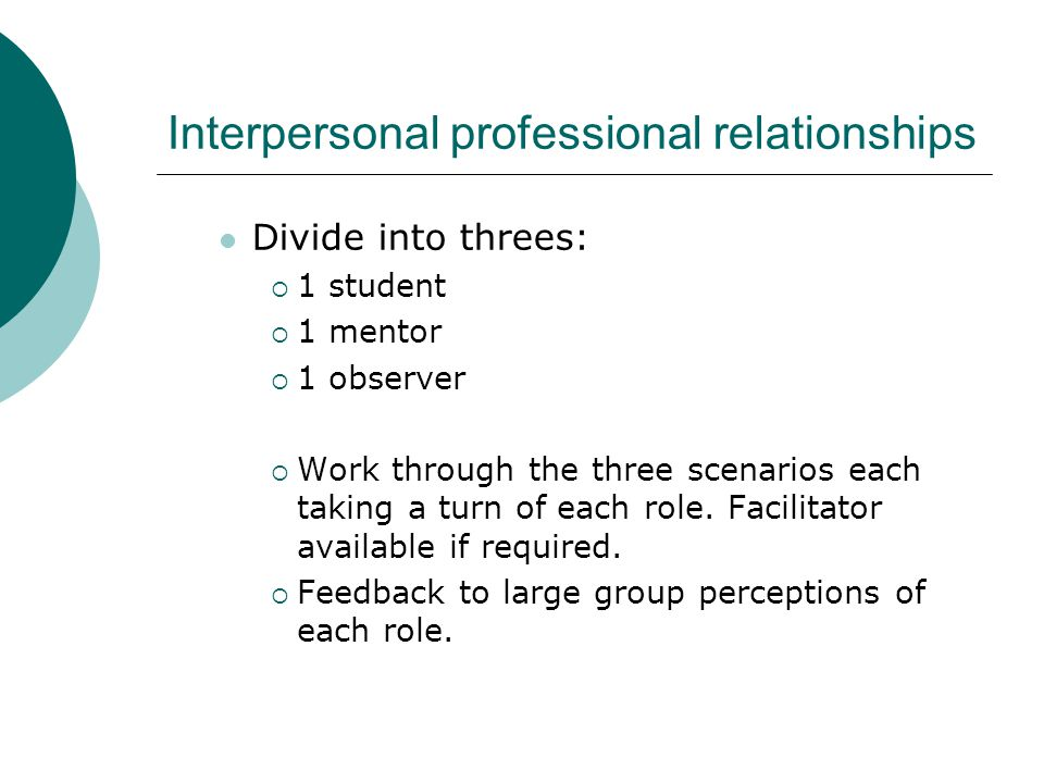 Interpersonal professional relationships Divide into threes:  1 student  1 mentor  1 observer  Work through the three scenarios each taking a turn of each role.
