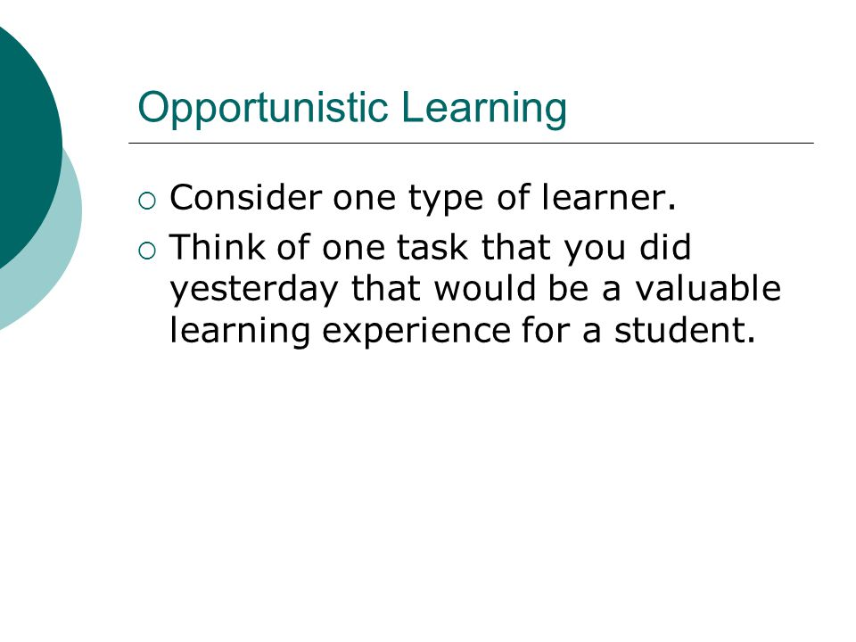 Opportunistic Learning  Consider one type of learner.