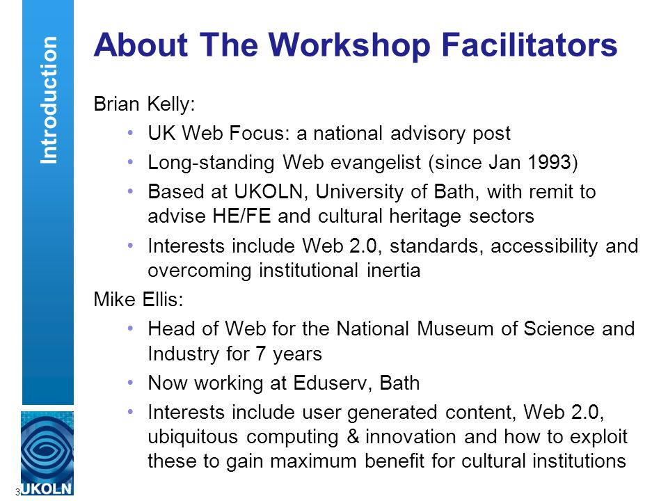 3 About The Workshop Facilitators Brian Kelly: UK Web Focus: a national advisory post Long-standing Web evangelist (since Jan 1993) Based at UKOLN, University of Bath, with remit to advise HE/FE and cultural heritage sectors Interests include Web 2.0, standards, accessibility and overcoming institutional inertia Mike Ellis: Head of Web for the National Museum of Science and Industry for 7 years Now working at Eduserv, Bath Interests include user generated content, Web 2.0, ubiquitous computing & innovation and how to exploit these to gain maximum benefit for cultural institutions Introduction