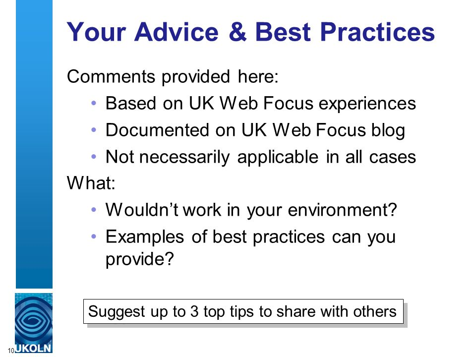 10 Your Advice & Best Practices Comments provided here: Based on UK Web Focus experiences Documented on UK Web Focus blog Not necessarily applicable in all cases What: Wouldn't work in your environment.