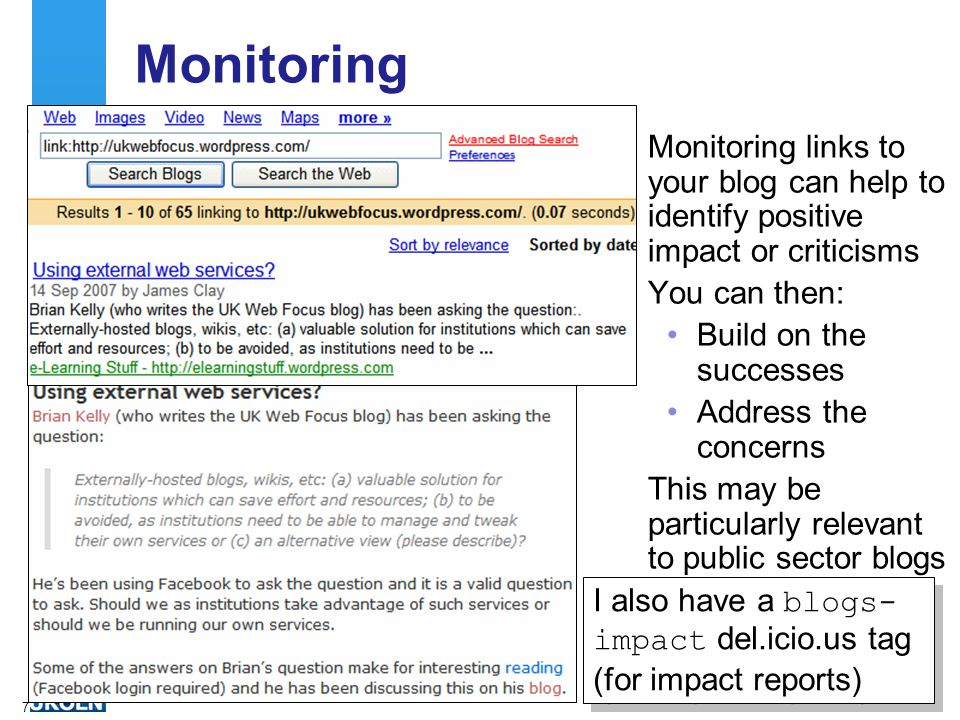 7 Monitoring Monitoring links to your blog can help to identify positive impact or criticisms You can then: Build on the successes Address the concerns This may be particularly relevant to public sector blogs I also have a blogs- impact del.icio.us tag (for impact reports)