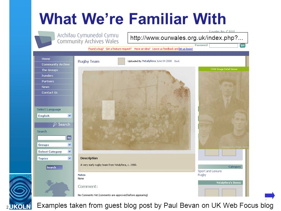A centre of expertise in digital information managementwww.ukoln.ac.uk 2 What We're Familiar With We've seen various examples of use of Web 2.0 in museums, libraries and archives contexts from the National Library of Wales.
