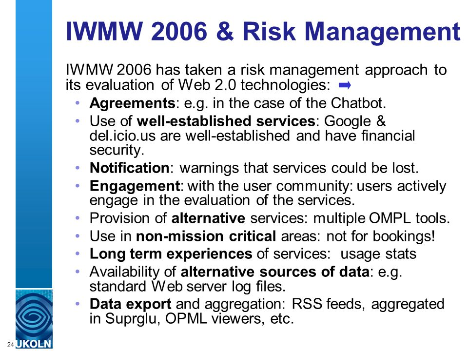 A centre of expertise in digital information managementwww.ukoln.ac.uk 24 IWMW 2006 & Risk Management IWMW 2006 has taken a risk management approach to its evaluation of Web 2.0 technologies: Agreements: e.g.