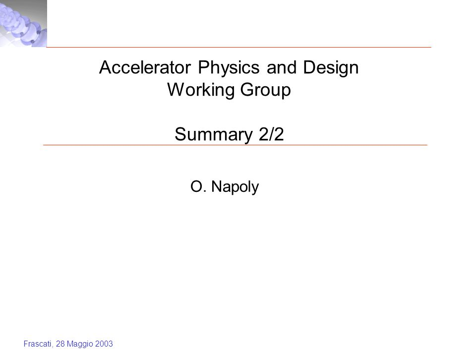 Frascati, 28 Maggio 2003 Accelerator Physics and Design Working Group Summary 2/2 O. Napoly