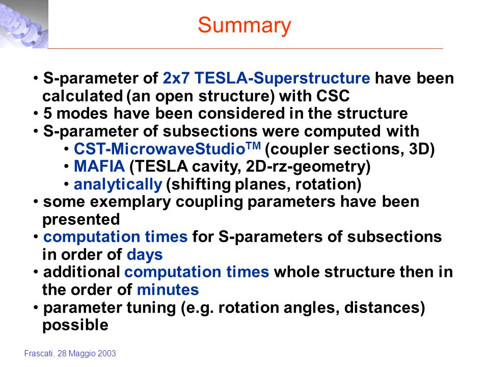 Frascati, 28 Maggio 2003 Summary S-parameter of 2x7 TESLA-Superstructure have been calculated (an open structure) with CSC 5 modes have been considered in the structure S-parameter of subsections were computed with CST-MicrowaveStudio TM (coupler sections, 3D) MAFIA (TESLA cavity, 2D-rz-geometry) analytically (shifting planes, rotation) some exemplary coupling parameters have been presented computation times for S-parameters of subsections in order of days additional computation times whole structure then in the order of minutes parameter tuning (e.g.