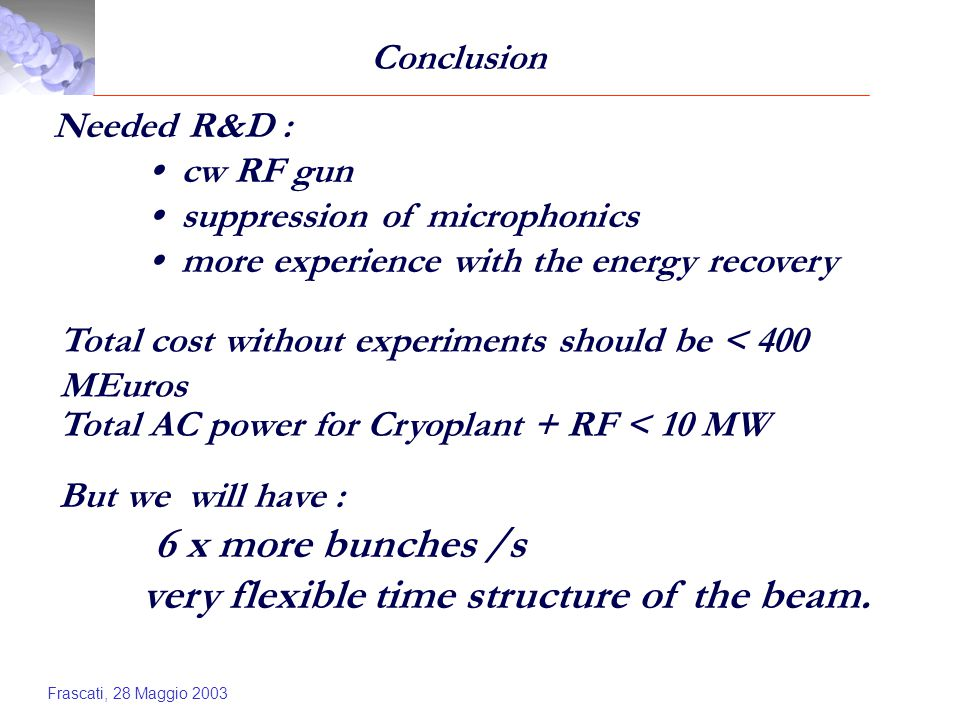 Frascati, 28 Maggio 2003 Conclusion Needed R&D : cw RF gun suppression of microphonics more experience with the energy recovery Total cost without experiments should be < 400 MEuros Total AC power for Cryoplant + RF < 10 MW But we will have : 6 x more bunches /s very flexible time structure of the beam.