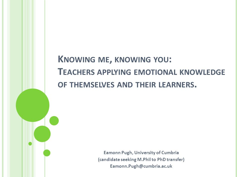 K NOWING ME, KNOWING YOU : T EACHERS APPLYING EMOTIONAL KNOWLEDGE OF THEMSELVES AND THEIR LEARNERS.