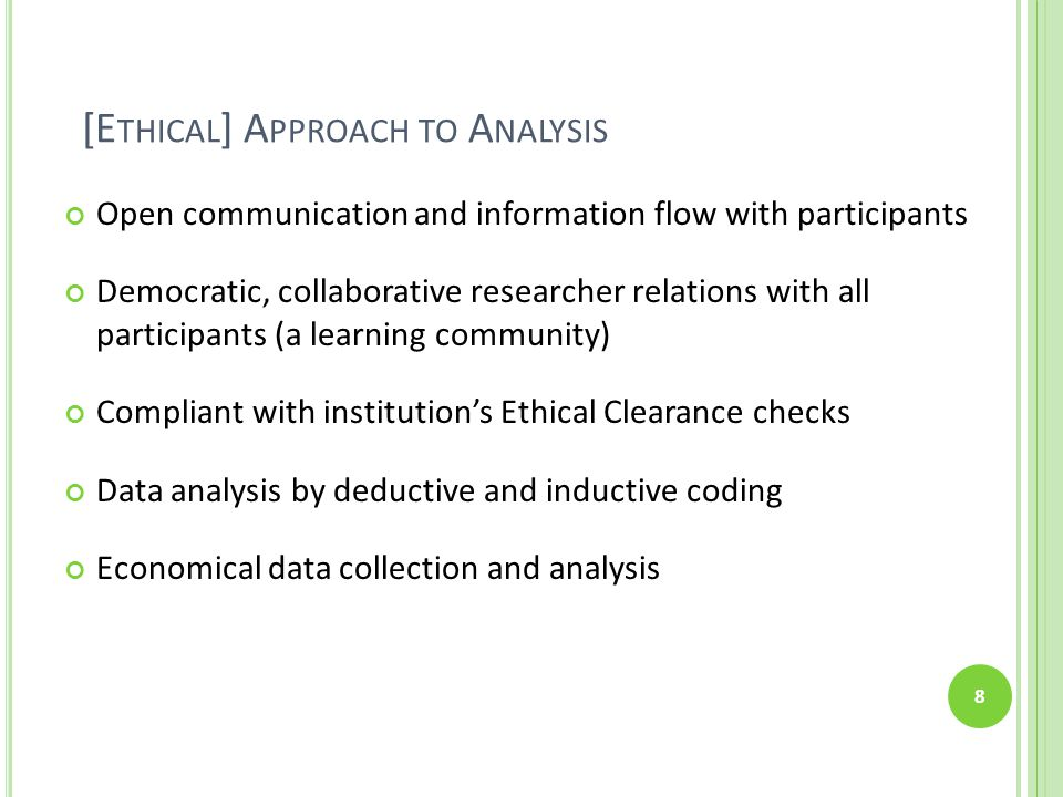 [E THICAL ] A PPROACH TO A NALYSIS Open communication and information flow with participants Democratic, collaborative researcher relations with all participants (a learning community) Compliant with institution's Ethical Clearance checks Data analysis by deductive and inductive coding Economical data collection and analysis 8