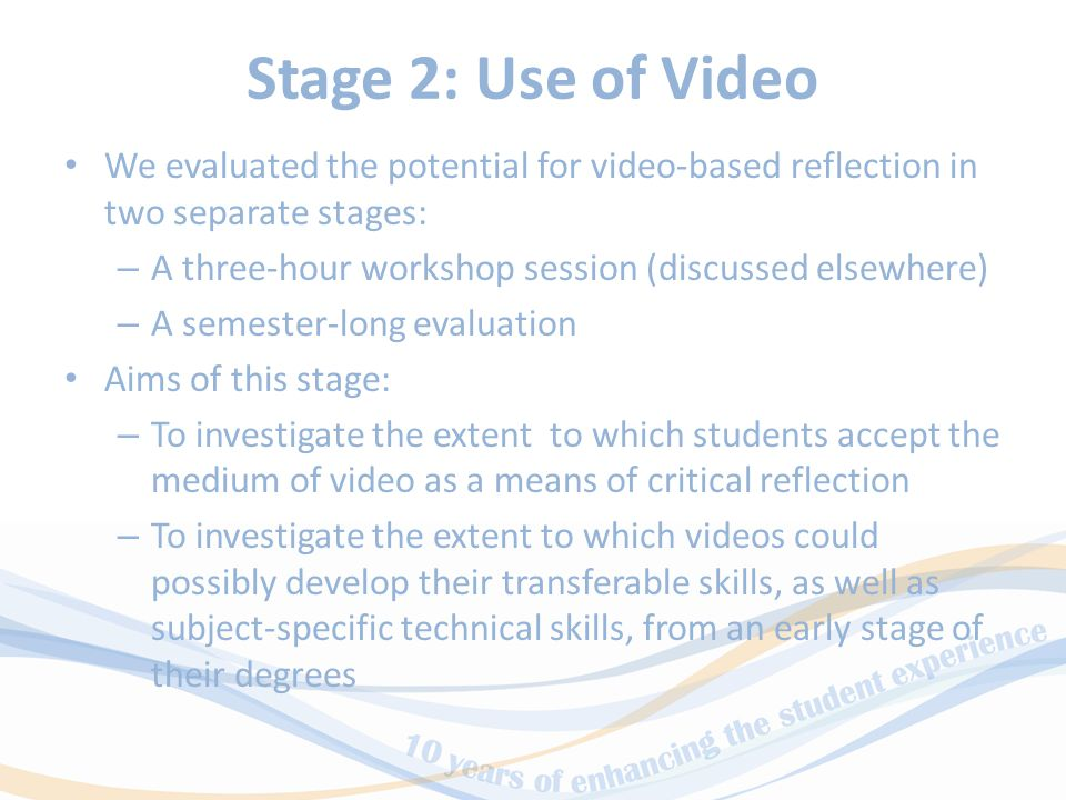 Stage 2: Use of Video We evaluated the potential for video-based reflection in two separate stages: – A three-hour workshop session (discussed elsewhere) – A semester-long evaluation Aims of this stage: – To investigate the extent to which students accept the medium of video as a means of critical reflection – To investigate the extent to which videos could possibly develop their transferable skills, as well as subject-specific technical skills, from an early stage of their degrees