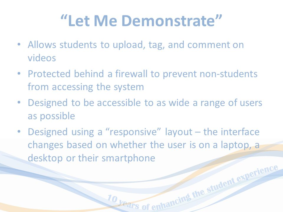 Let Me Demonstrate Allows students to upload, tag, and comment on videos Protected behind a firewall to prevent non-students from accessing the system Designed to be accessible to as wide a range of users as possible Designed using a responsive layout – the interface changes based on whether the user is on a laptop, a desktop or their smartphone