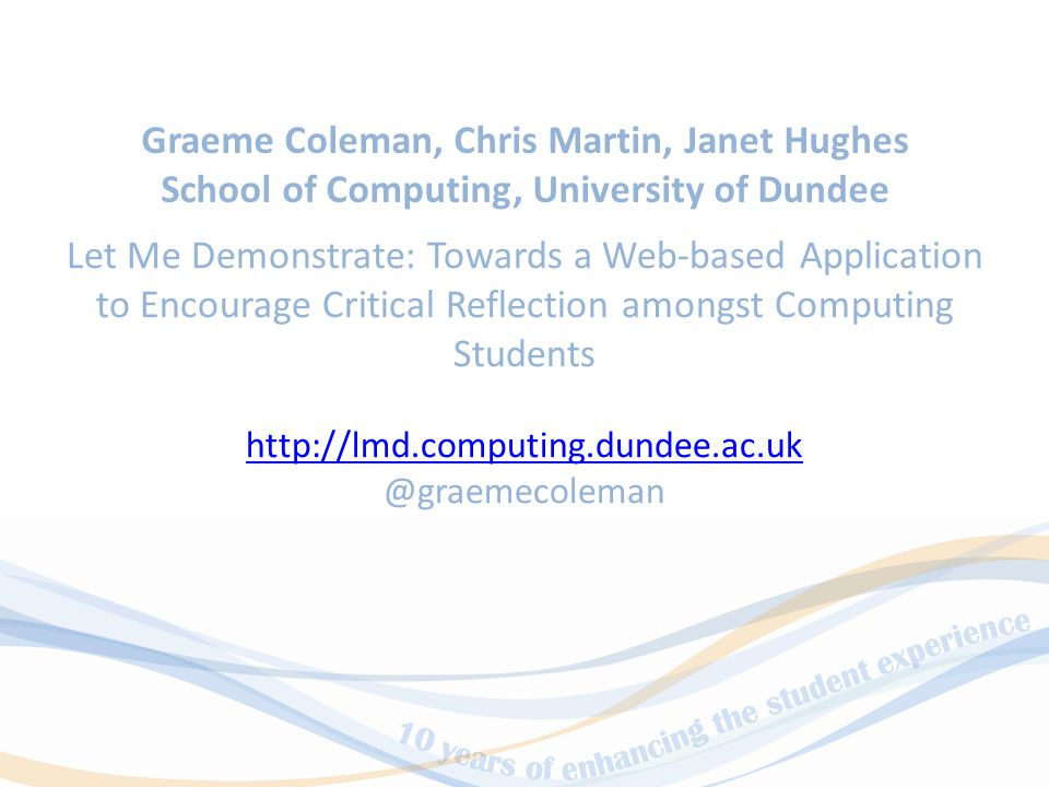Let Me Demonstrate: Towards a Web-based Application to Encourage Critical Reflection amongst Computing Students http://lmd.computing.dundee.ac.uk @graemecoleman Graeme Coleman, Chris Martin, Janet Hughes School of Computing, University of Dundee