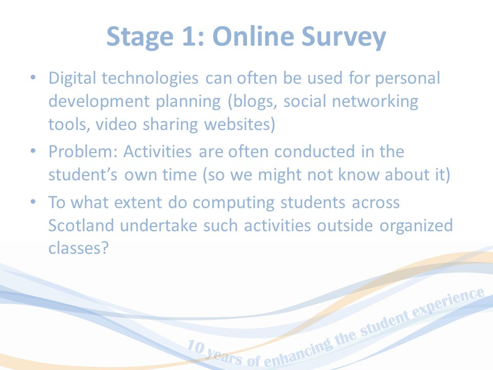 Stage 1: Online Survey Digital technologies can often be used for personal development planning (blogs, social networking tools, video sharing websites) Problem: Activities are often conducted in the student's own time (so we might not know about it) To what extent do computing students across Scotland undertake such activities outside organized classes