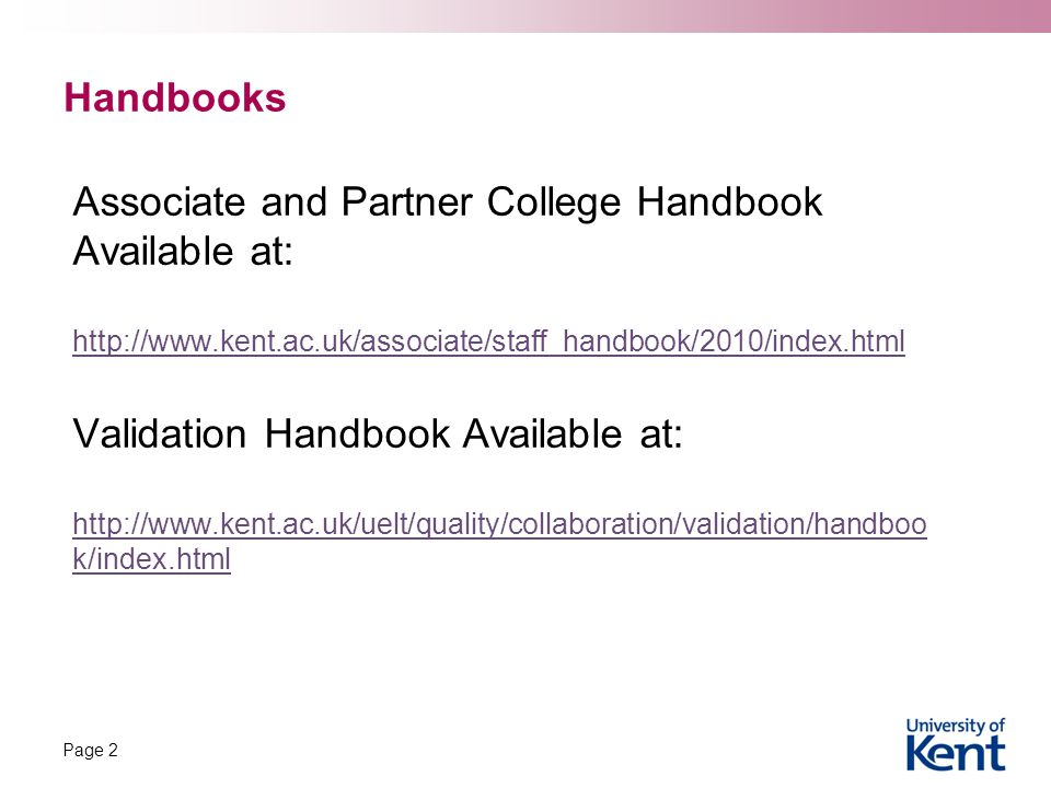 Handbooks Associate and Partner College Handbook Available at: http://www.kent.ac.uk/associate/staff_handbook/2010/index.html Validation Handbook Available at: http://www.kent.ac.uk/uelt/quality/collaboration/validation/handboo k/index.html Page 2