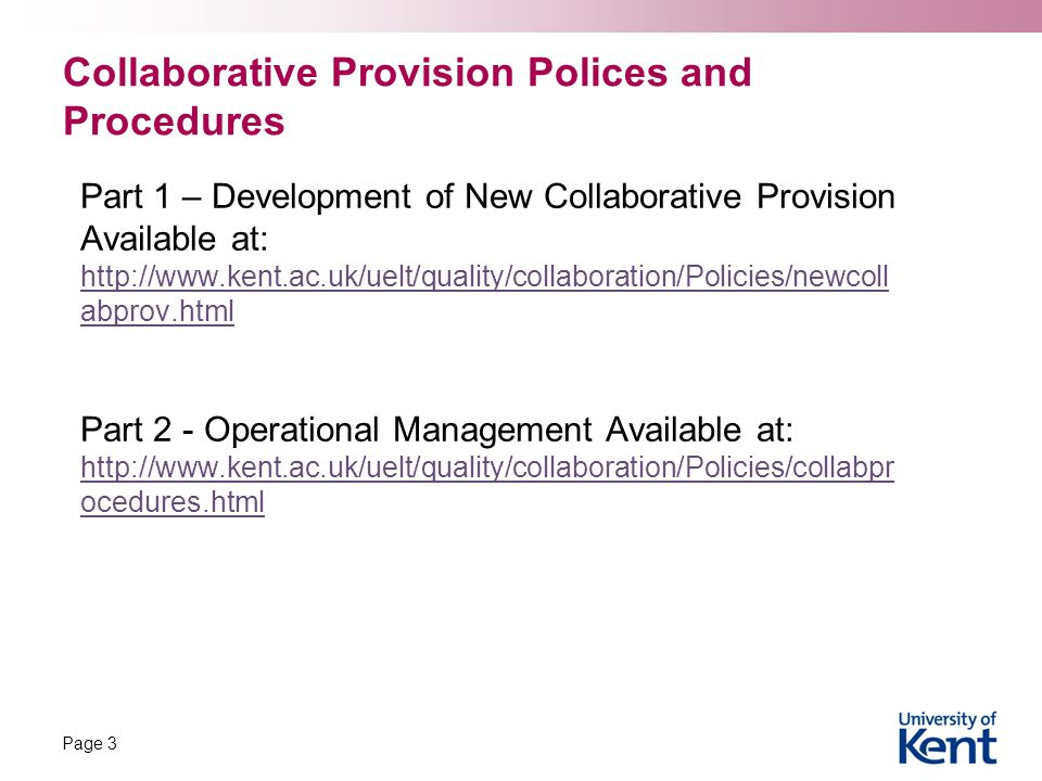 Collaborative Provision Polices and Procedures Part 1 – Development of New Collaborative Provision Available at: http://www.kent.ac.uk/uelt/quality/collaboration/Policies/newcoll abprov.html Part 2 - Operational Management Available at: http://www.kent.ac.uk/uelt/quality/collaboration/Policies/collabpr ocedures.html Page 3