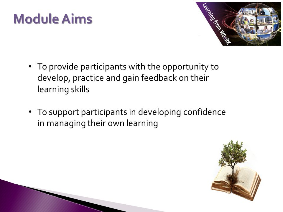 Module Aims To provide participants with the opportunity to develop, practice and gain feedback on their learning skills To support participants in developing confidence in managing their own learning