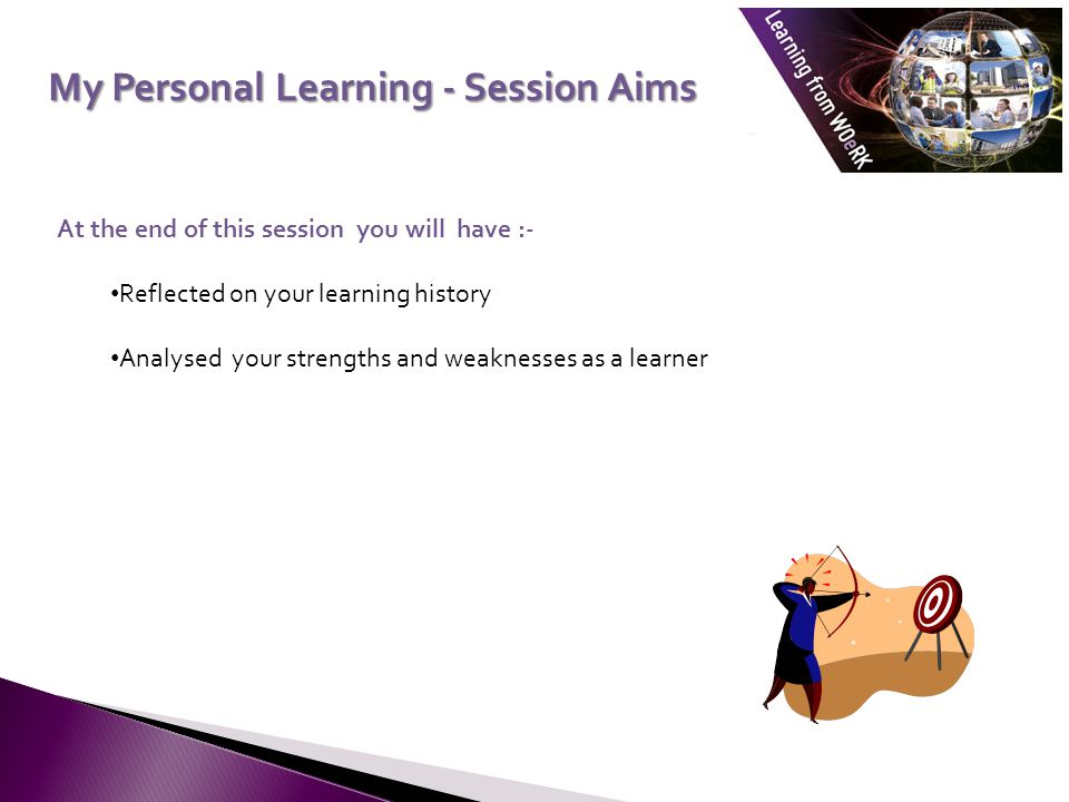 My Personal Learning - Session Aims My Personal Learning - Session Aims At the end of this session you will have :- Reflected on your learning history Analysed your strengths and weaknesses as a learner