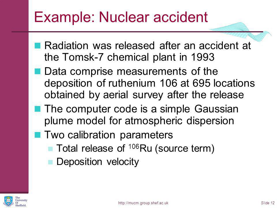 http://mucm.group.shef.ac.ukSlide 12 Example: Nuclear accident Radiation was released after an accident at the Tomsk-7 chemical plant in 1993 Data comprise measurements of the deposition of ruthenium 106 at 695 locations obtained by aerial survey after the release The computer code is a simple Gaussian plume model for atmospheric dispersion Two calibration parameters Total release of 106 Ru (source term) Deposition velocity