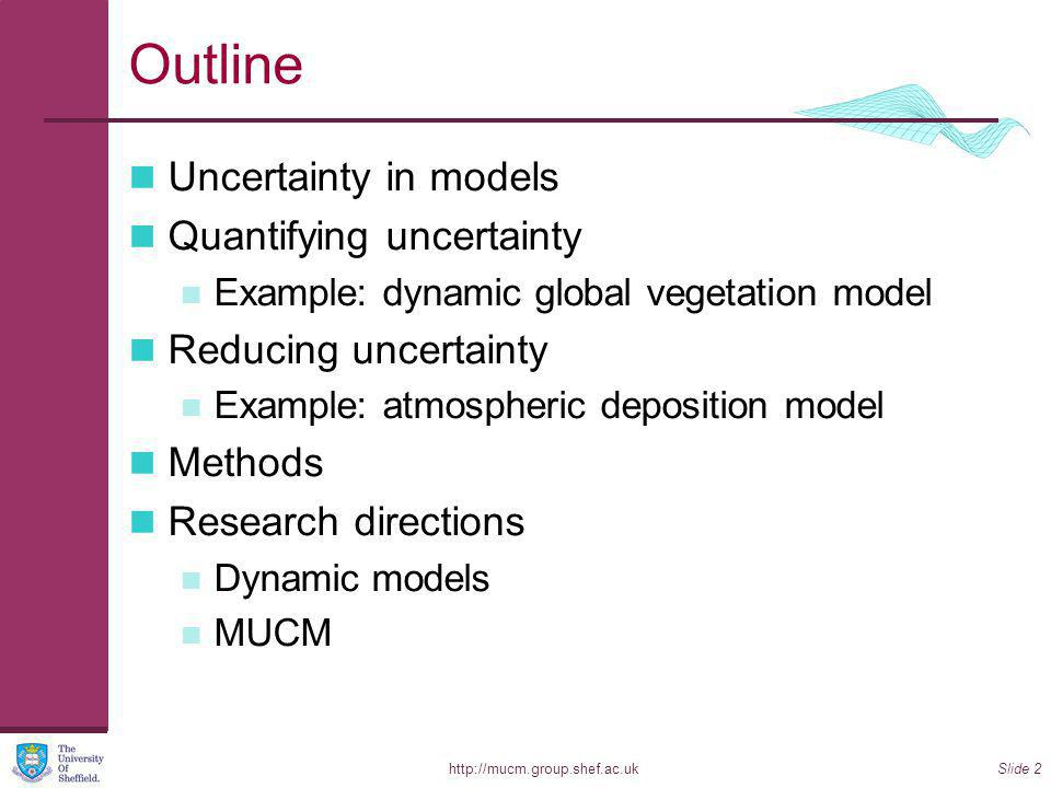 http://mucm.group.shef.ac.ukSlide 2 Outline Uncertainty in models Quantifying uncertainty Example: dynamic global vegetation model Reducing uncertainty Example: atmospheric deposition model Methods Research directions Dynamic models MUCM
