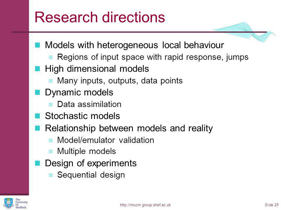 http://mucm.group.shef.ac.ukSlide 25 Research directions Models with heterogeneous local behaviour Regions of input space with rapid response, jumps High dimensional models Many inputs, outputs, data points Dynamic models Data assimilation Stochastic models Relationship between models and reality Model/emulator validation Multiple models Design of experiments Sequential design