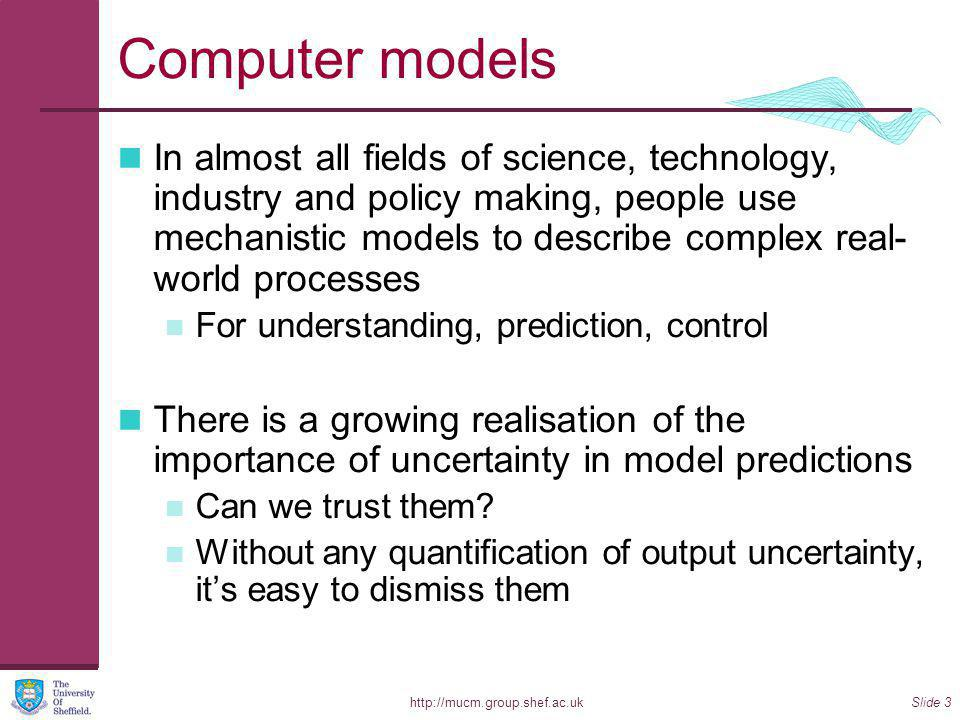 http://mucm.group.shef.ac.ukSlide 3 Computer models In almost all fields of science, technology, industry and policy making, people use mechanistic models to describe complex real- world processes For understanding, prediction, control There is a growing realisation of the importance of uncertainty in model predictions Can we trust them.