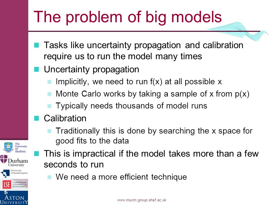 www.mucm.group.shef.ac.uk The problem of big models Tasks like uncertainty propagation and calibration require us to run the model many times Uncertainty propagation Implicitly, we need to run f(x) at all possible x Monte Carlo works by taking a sample of x from p(x) Typically needs thousands of model runs Calibration Traditionally this is done by searching the x space for good fits to the data This is impractical if the model takes more than a few seconds to run We need a more efficient technique