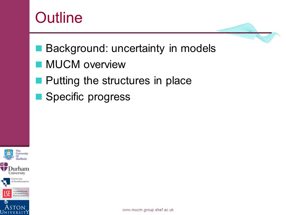 www.mucm.group.shef.ac.uk Outline Background: uncertainty in models MUCM overview Putting the structures in place Specific progress