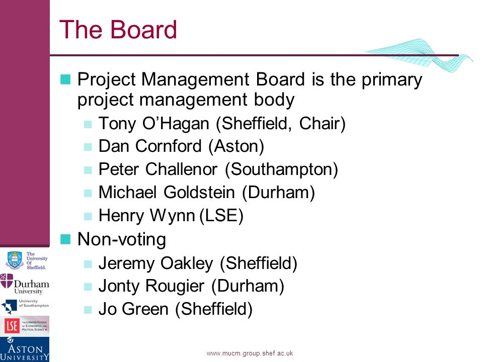 www.mucm.group.shef.ac.uk The Board Project Management Board is the primary project management body Tony O'Hagan (Sheffield, Chair) Dan Cornford (Aston) Peter Challenor (Southampton) Michael Goldstein (Durham) Henry Wynn (LSE) Non-voting Jeremy Oakley (Sheffield) Jonty Rougier (Durham) Jo Green (Sheffield)