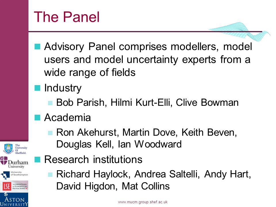 www.mucm.group.shef.ac.uk The Panel Advisory Panel comprises modellers, model users and model uncertainty experts from a wide range of fields Industry Bob Parish, Hilmi Kurt-Elli, Clive Bowman Academia Ron Akehurst, Martin Dove, Keith Beven, Douglas Kell, Ian Woodward Research institutions Richard Haylock, Andrea Saltelli, Andy Hart, David Higdon, Mat Collins