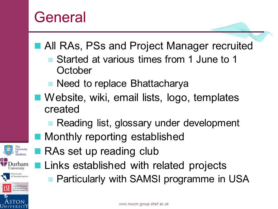 www.mucm.group.shef.ac.uk General All RAs, PSs and Project Manager recruited Started at various times from 1 June to 1 October Need to replace Bhattacharya Website, wiki, email lists, logo, templates created Reading list, glossary under development Monthly reporting established RAs set up reading club Links established with related projects Particularly with SAMSI programme in USA
