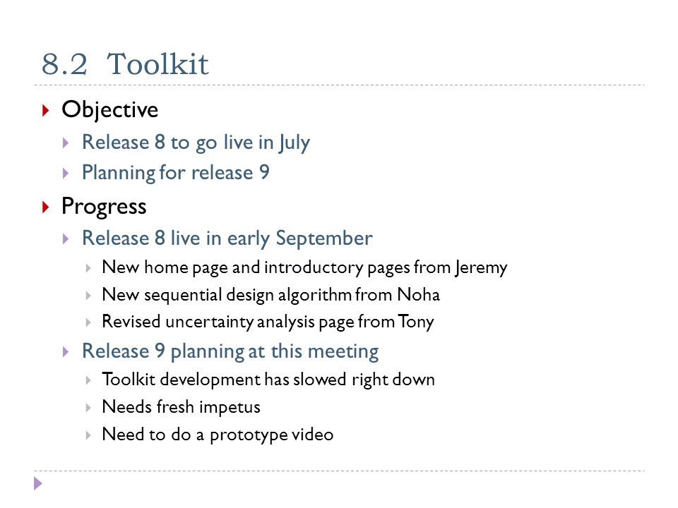 8.2 Toolkit  Objective  Release 8 to go live in July  Planning for release 9  Progress  Release 8 live in early September  New home page and introductory pages from Jeremy  New sequential design algorithm from Noha  Revised uncertainty analysis page from Tony  Release 9 planning at this meeting  Toolkit development has slowed right down  Needs fresh impetus  Need to do a prototype video