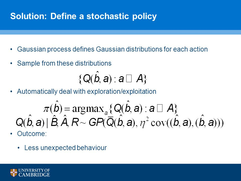 Solution: Define a stochastic policy Gaussian process defines Gaussian distributions for each action Sample from these distributions Automatically deal with exploration/exploitation Outcome: Less unexpected behaviour
