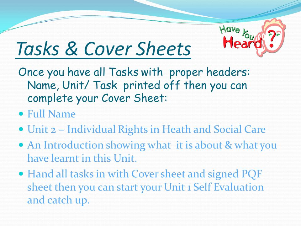 Tasks & Cover Sheets Once you have all Tasks with proper headers: Name, Unit/ Task printed off then you can complete your Cover Sheet: Full Name Unit 2 – Individual Rights in Heath and Social Care An Introduction showing what it is about & what you have learnt in this Unit.