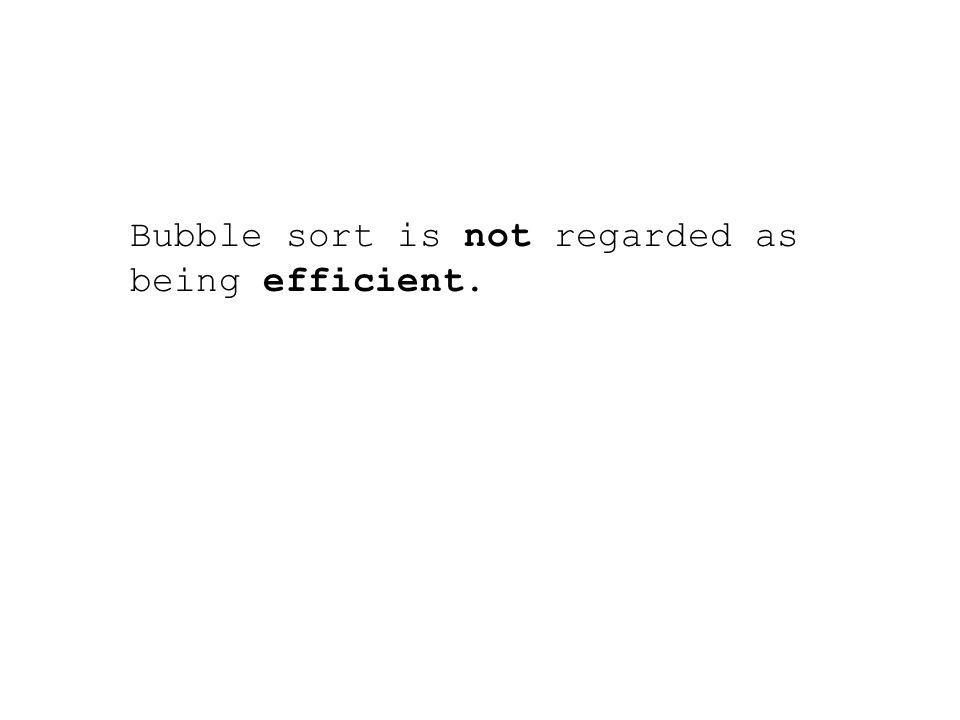 Bubble sort is not regarded as being efficient.
