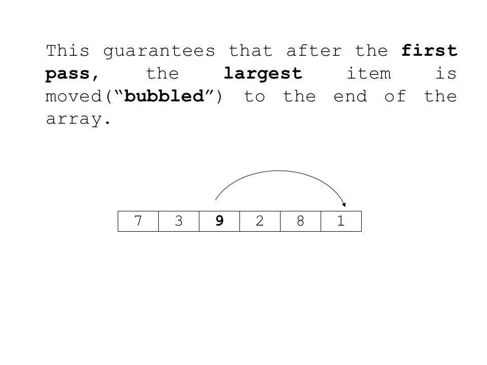 This guarantees that after the first pass, the largest item is moved( bubbled ) to the end of the array.