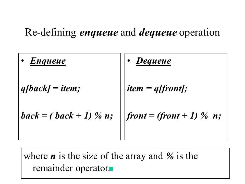 Re-defining enqueue and dequeue operation Enqueue q[back] = item; back = ( back + 1) % n; Dequeue item = q[front]; front = (front + 1) % n; where n is the size of the array and % is the remainder operator.