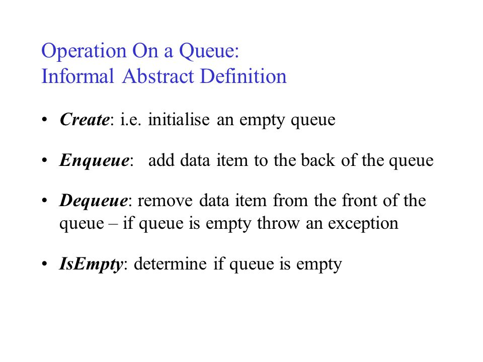 Operation On a Queue: Informal Abstract Definition Create: i.e.