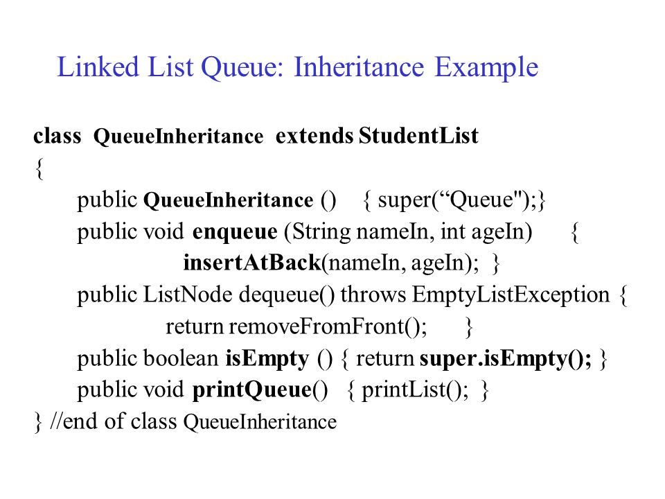class QueueInheritance extends StudentList { public QueueInheritance () { super( Queue );} public void enqueue (String nameIn, int ageIn) { insertAtBack(nameIn, ageIn); } public ListNode dequeue() throws EmptyListException { return removeFromFront(); } public boolean isEmpty () { return super.isEmpty(); } public void printQueue() { printList(); } } //end of class QueueInheritance Linked List Queue: Inheritance Example