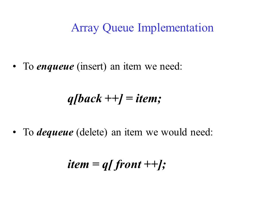 To enqueue (insert) an item we need: q[back ++] = item; To dequeue (delete) an item we would need: item = q[ front ++]; Array Queue Implementation