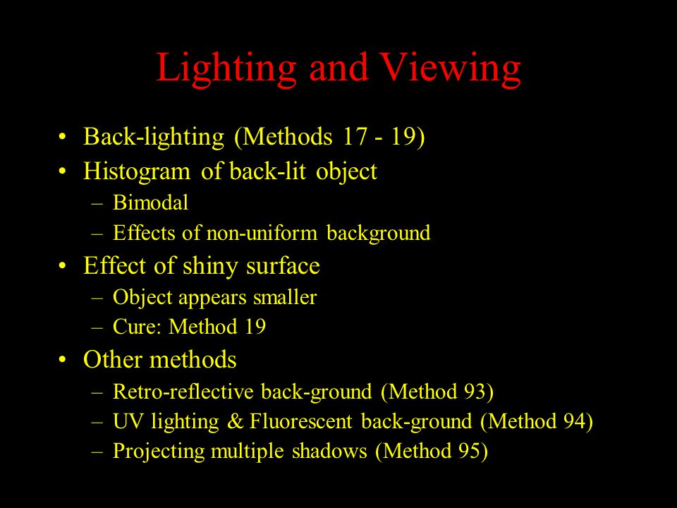 Lighting and Viewing Back-lighting (Methods 17 - 19) Histogram of back-lit object –Bimodal –Effects of non-uniform background Effect of shiny surface –Object appears smaller –Cure: Method 19 Other methods –Retro-reflective back-ground (Method 93) –UV lighting & Fluorescent back-ground (Method 94) –Projecting multiple shadows (Method 95)